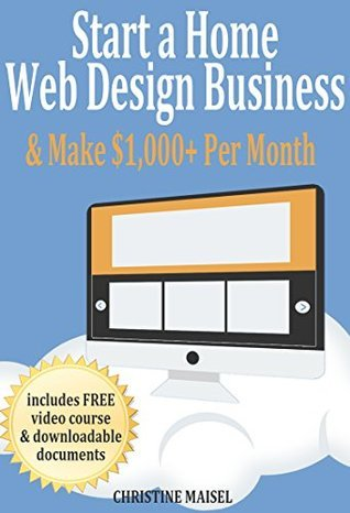 Start a Home Web Design Business This Weekend and Make $1,000+ Per Month: One of The Best Home Based Business Opportunities Christine Maisel