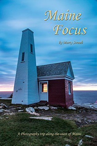 Maine Focus: A photography adventure with the Northeast Photography Club  by  Marty Straub