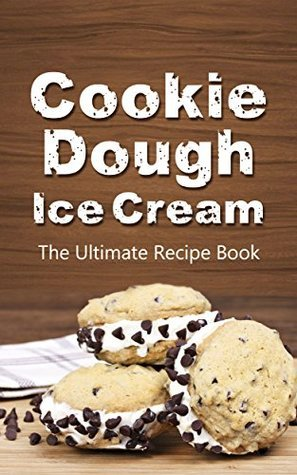 Cookie Dough Ice Cream: The Ultimate Recipe Book  by  Michelle Green