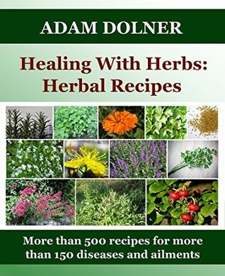 HEALING WITH HERBS: HERBAL RECIPES: MORE THAN 500 RECIPES FOR MORE THAN 150 DISEASES AND AILMENTS  by  Adam Dolner