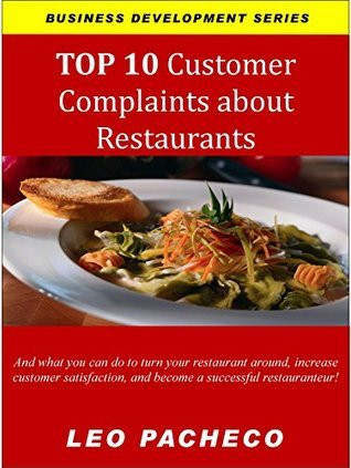 TOP 10 Customer Complaints about Restaurants: And what you can do to turn your restaurant around, increase customer satisfaction, and become a successful ... (Business Development Series Book 2) Leo Pacheco