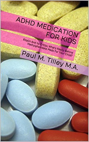 ADHD Medication For Kids: Ritalin And Its Critics, Whats Really Behind Methylphenidate Meds For Your Child?  by  Paul M. Tilley M.A.