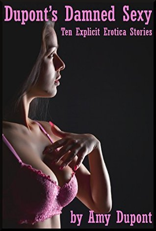 Duponts Damned Sexy: Ten Explicit Erotica Stories Amy Dupont
