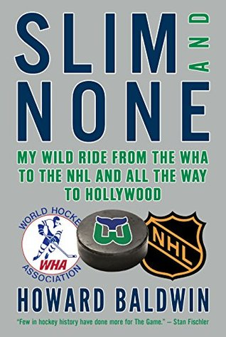 Slim and None: My Wild Ride from the WHA to the NHL and All the Way to Hollywood  by  Howard Baldwin