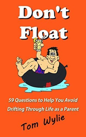 Dont Float: 59 Questions to Help You Avoid Drifting Through Life as a Parent  by  Tom Wylie