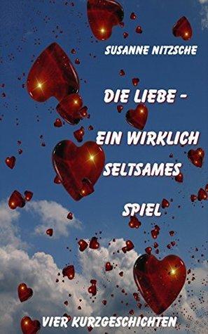 Die Liebe - ein wirklich seltsames Spiel: Vier Kurzgeschichten  by  Susanne Nitzsche
