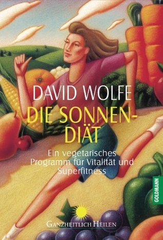 Die Sonnen-Diät: Ein vegetarisches Programm für Vitalität und Superfitness David Wolfe
