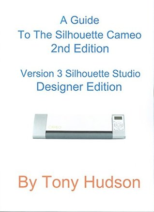 A Guide To The Silhouette Cameo: 2nd Edition Version 3.01-1 - Silhouette Studio Designer Edition  by  Tony Hudson