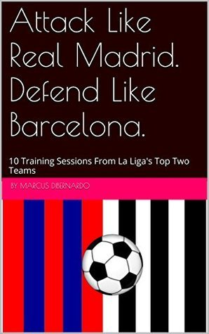 Attack Like Real Madrid. Defend Like Barcelona.: 10 Training Sessions From La Ligas Top Two Teams  by  Marcus DiBernardo