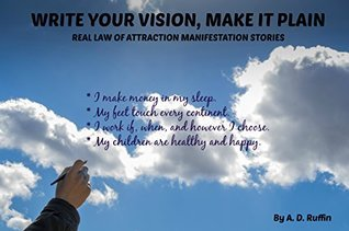 Write Your Vision Make It Plain: Real Law of Attraction Manifestation Stories  by  A.D. Ruffin