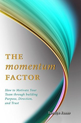 The Momentum Factor: How to Keep Your Team Motivated Through Building Purpose, Direction, and Trust  by  Tamilyn Banno