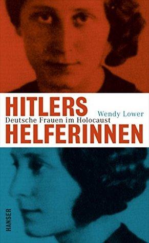 Hitlers Helferinnen: Deutsche Frauen im Holocaust Wendy Lower
