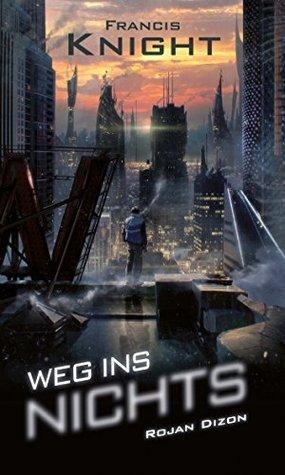 Weg ins Nichts: Dystopie, Thriller, Dark Fantasy, Urban (Rojan Dizon 1) Francis Knight