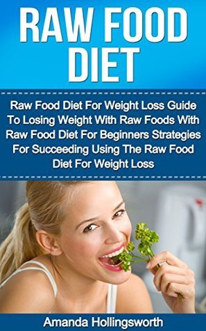 Raw Food Diet: Raw Food Diet For Weight Loss Guide To Losing Weight With Raw Foods With Raw Food Diet For Beginners Strategies For Succeeding Using The ... Diet For Beginners Plan For Weight Loss) Amanda Hollingsworth