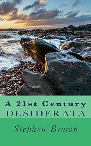 A 21st Century Desiderata Stephen Brown