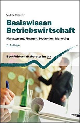 Basiswissen Betriebswirtschaft: Management, Finanzen, Produktion, Marketing  by  Volker Schultz