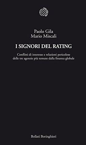 I Signori del Rating: Conflitti di interesse e relazioni pericolose delle tre agenzie più temute dalla finanza globale  by  Paolo Gila