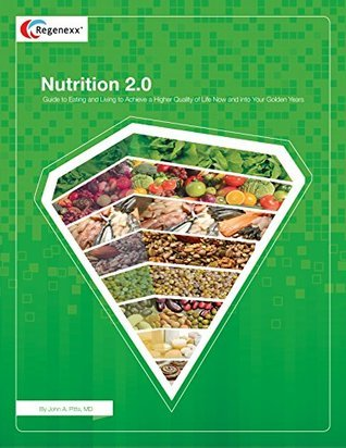 Nutrition 2.0: Guide to Eating and Living to Achieve a Higher Quality of Life Now and into Your Golden Years  by  John Pitts