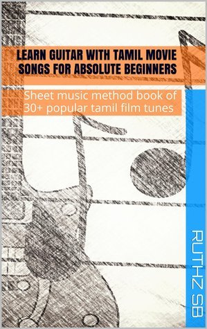 Learn Guitar with Tamil movie songs for absolute beginners: Sheet music method book of 30+ popular tamil film tunes (Learn Guitar - Method books 1)  by  Ruthz S.B.