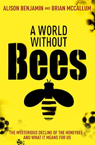 A World Without Bees: The mysterious decline of the honeybee and what it means for us  by  Alison Benjamin