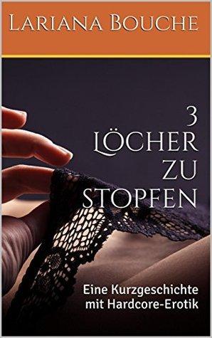 3 Löcher zu stopfen: Eine Kurzgeschichte mit Hardcore-Erotik  by  Lariana Bouche
