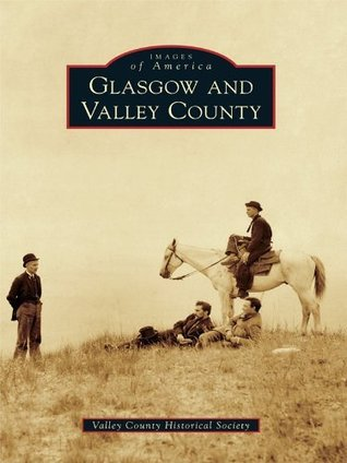 Glasgow and Valley County  by  Valley County Historical Society