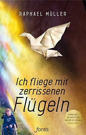 Ich fliege mit zerrissenen Flügeln: Inklusion - da will ich hin, das leb ich schon.  by  Raphael Müller
