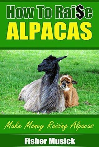 How to Raise Alpacas: Make Money Raising Alpacas  by  Fisher Musick