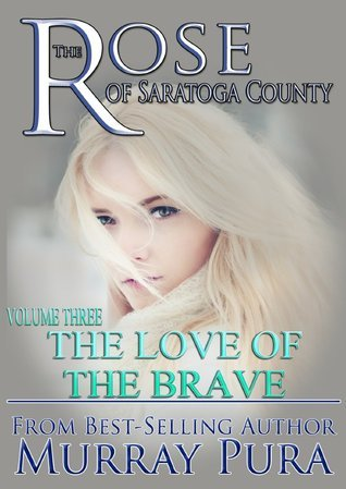The Love of the Brave (The Rose of Saratoga County, #4)  by  Murray Pura