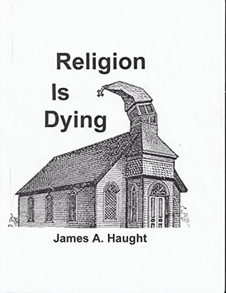 Religion is Dying: Soaring Secularism in America and the West James A. Haught