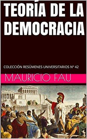 TEORÍA DE LA DEMOCRACIA: COLECCIÓN RESÚMENES UNIVERSITARIOS Nº 42 Mauricio Fau
