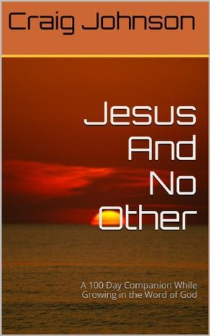 Jesus And No Other: A 100 Day Companion While Growing in the Word of God Craig  Johnson