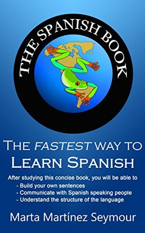 The Spanish Book: The fastest method for learning to speak Spanish correctly and fluently today! Marta Martinez Seymour