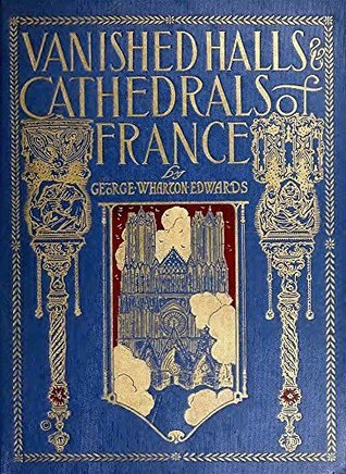 Vanished Halls and Cathedrals of France George W. Edwards