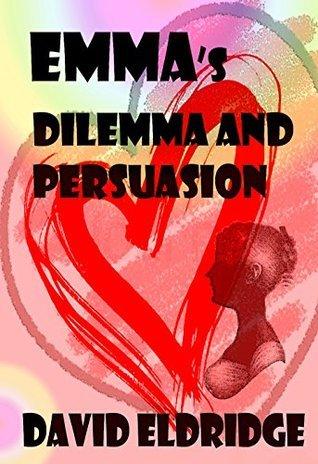 EMMAs Dilemma and Persuasion: Emma in her Opinion  by  David Eldridge