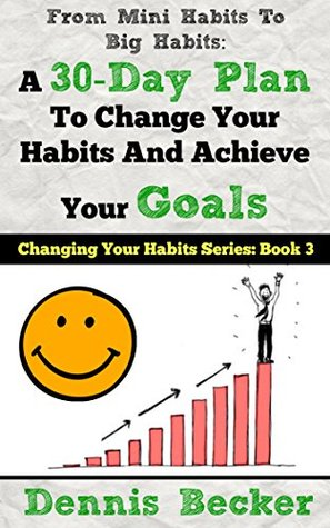 From Mini Habits To Big Habits: A 30-Day Plan To Change Your Habits And Achieve Your Goals Dennis Becker
