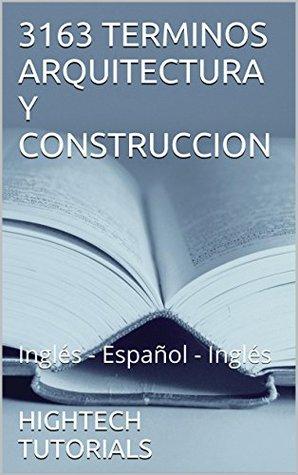 3163 TERMINOS ARQUITECTURA Y CONSTRUCCION: Inglés - Español - Inglés HIGHTECH TUTORIALS