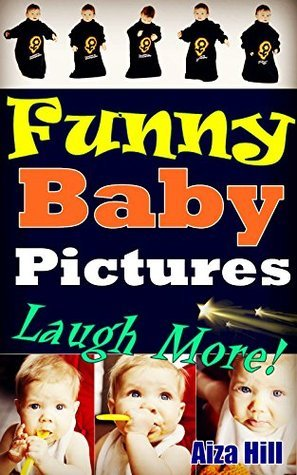 Funny Baby Pictures: Funny Pictures of Babies, Make You Laugh More and Get Fun  by  Aiza Hill
