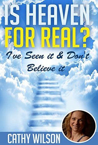 Is Heaven for Real?: Ive Seen It & Dont Believe It  by  Cathy Wilson
