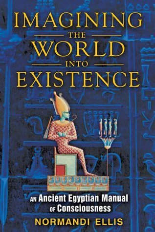 Imagining the World Into Existence: An Ancient Egyptian Manual of Consciousness Normandi Ellis
