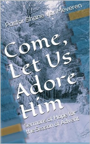Come, Let Us Adore Him: Sermons of Hope for the Season of Advent  by  Pastor Shane VanMeveren