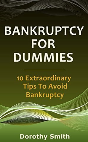 Bankruptcy for Dummies: 10 Extraordinary Tips To Avoid Bankruptcy Dorothy Smith