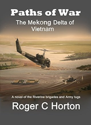 Paths of War: The Mekong Delta of Vietnam, a novel of the Riverine Brigades and Army Tugs Roger C Horton