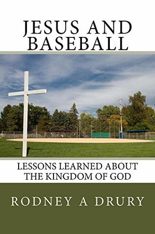 Jesus and Baseball: Lessons Learned About The Kingdom of God  by  Rodney Drury