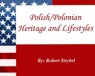 Polish/Polonian Heritage and Lifestyles - Everything You Need to Know  by  Robert Strybel