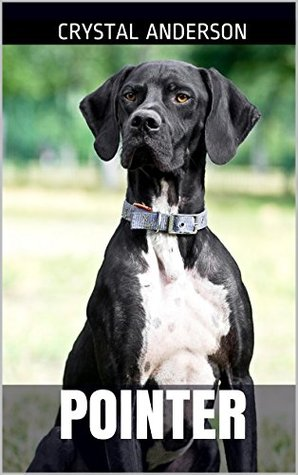 Pointer: How to Own, Train and Care for Your Pointer Dog  by  Crystal Anderson