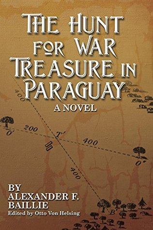 The Hunt For War Treasure in Paraguay: A Novel  by  Alexander Baillie