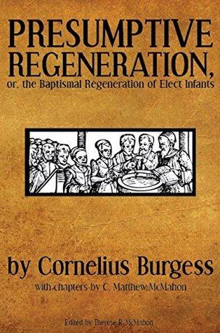 Presumptive Regeneration, or, the Baptismal Regeneration of Elect Infants  by  Cornelius Burgess