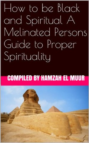 How to be Black and Spiritual A Melinated Persons Guide to Proper Spirituality  by  Hamzah Muur