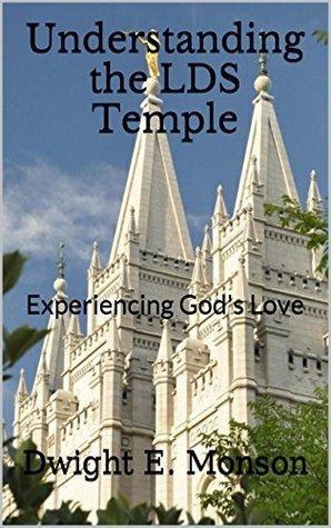 Understanding the LDS Temple: Experiencing Gods Love Dwight E. Monson